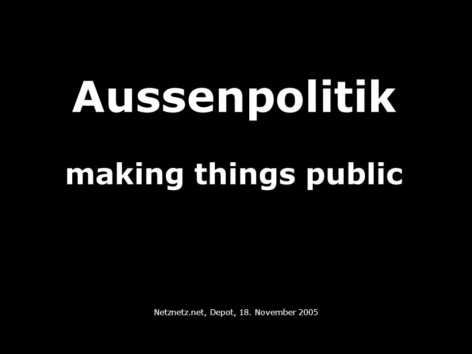 Aussenpolitik making things public Netznetz.net, Depot, 18. November 2005