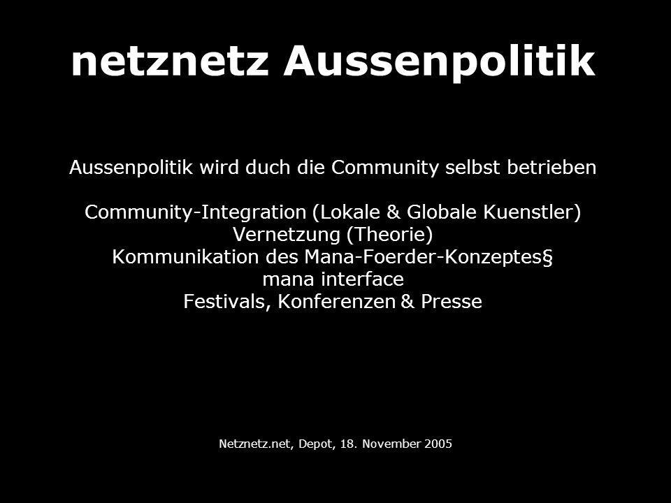 netznetz Aussenpolitik Aussenpolitik wird duch die Community selbst betrieben Community-Integration (Lokale & Globale Kuenstler) Vernetzung (Theorie)