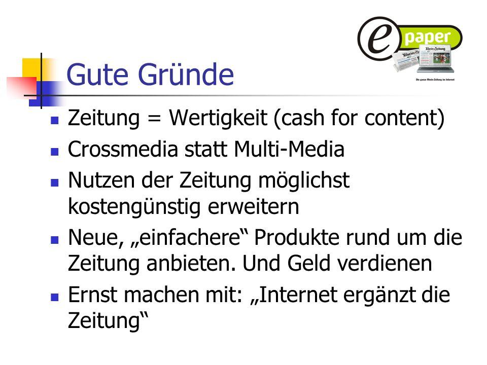Gute Gründe Zeitung = Wertigkeit (cash for content) Crossmedia statt Multi-Media Nutzen der Zeitung möglichst kostengünstig erweitern Neue, einfachere