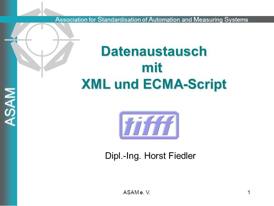 A ssociation for S tandardisation of A utomation and M easuring S ystems ASAM ASAM e. V.1 Datenaustauschmit XML und ECMA-Script Dipl.-Ing. Horst Fiedl