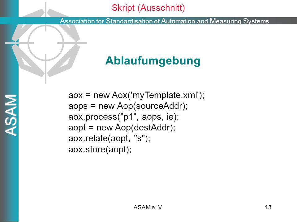 A ssociation for S tandardisation of A utomation and M easuring S ystems ASAM ASAM e. V.13 Skript (Ausschnitt) aox = new Aox('myTemplate.xml'); aops =