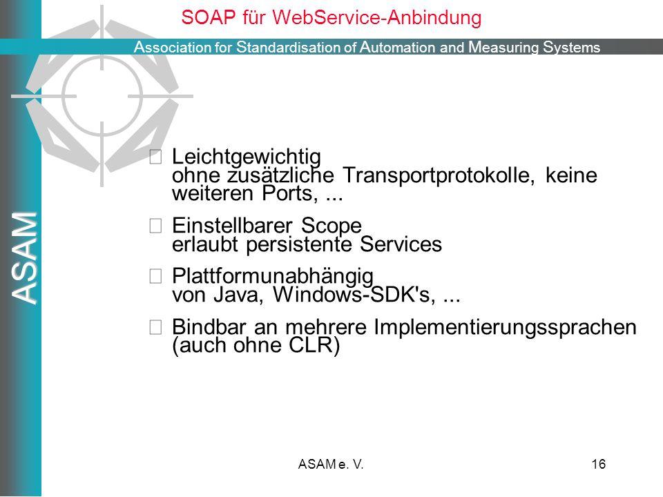 A ssociation for S tandardisation of A utomation and M easuring S ystems ASAM ASAM e. V.16 SOAP für WebService-Anbindung Leichtgewichtig ohne zusätzli