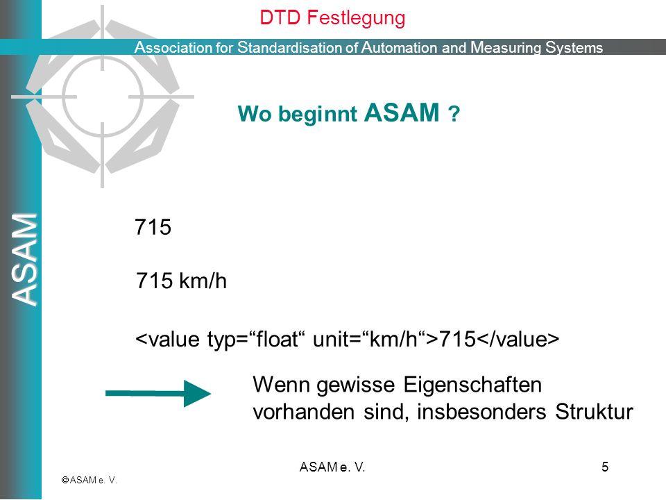 A ssociation for S tandardisation of A utomation and M easuring S ystems ASAM ASAM e. V.5 DTD Festlegung ASAM e. V. 715 Wo beginnt ASAM ? Wenn gewisse