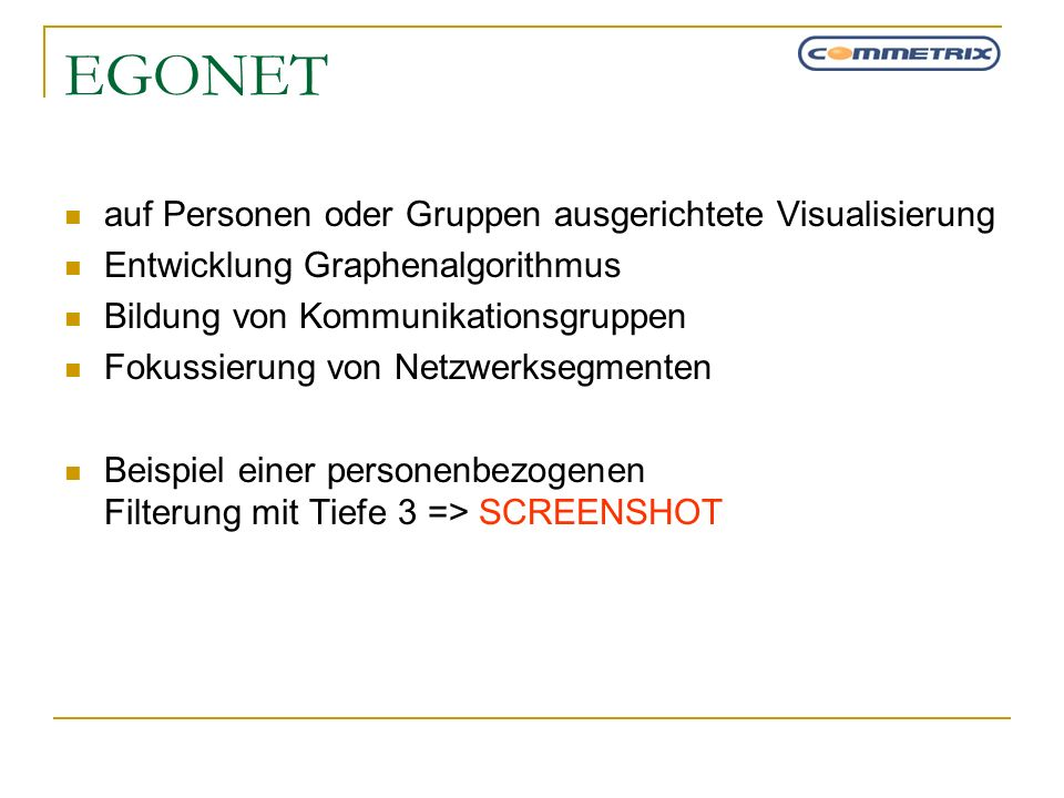 EGONET auf Personen oder Gruppen ausgerichtete Visualisierung Entwicklung Graphenalgorithmus Bildung von Kommunikationsgruppen Fokussierung von Netzwe