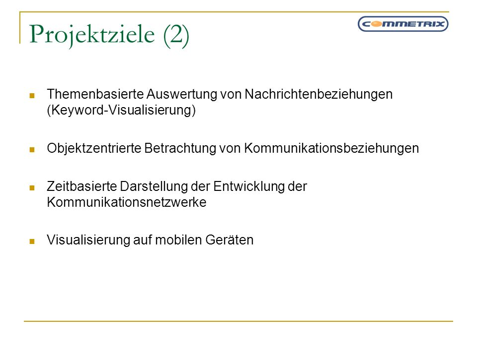 Projektziele (2) Themenbasierte Auswertung von Nachrichtenbeziehungen (Keyword-Visualisierung) Objektzentrierte Betrachtung von Kommunikationsbeziehun