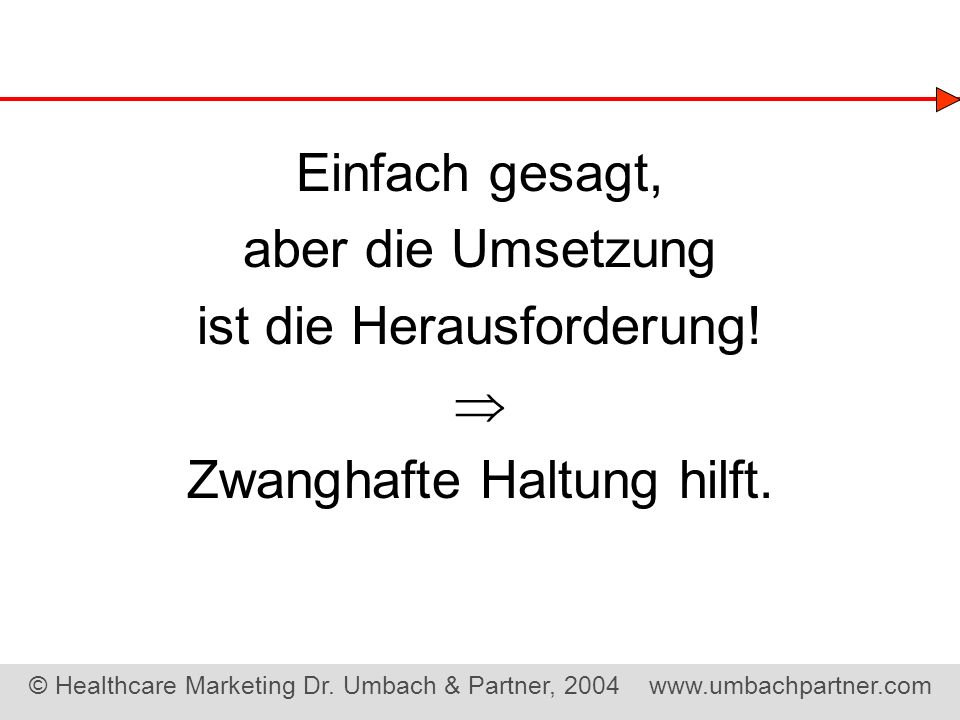 © Healthcare Marketing Dr. Umbach & Partner, 2004 www.umbachpartner.com Einfach gesagt, aber die Umsetzung ist die Herausforderung! Zwanghafte Haltung