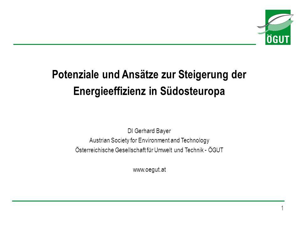 1 Potenziale und Ansätze zur Steigerung der Energieeffizienz in Südosteuropa DI Gerhard Bayer Austrian Society for Environment and Technology Österrei