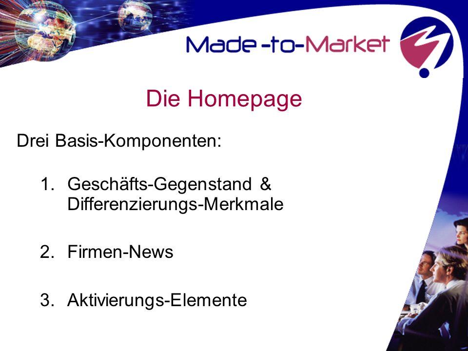 Die Homepage Drei Basis-Komponenten: 1.Geschäfts-Gegenstand & Differenzierungs-Merkmale 2.Firmen-News 3.Aktivierungs-Elemente