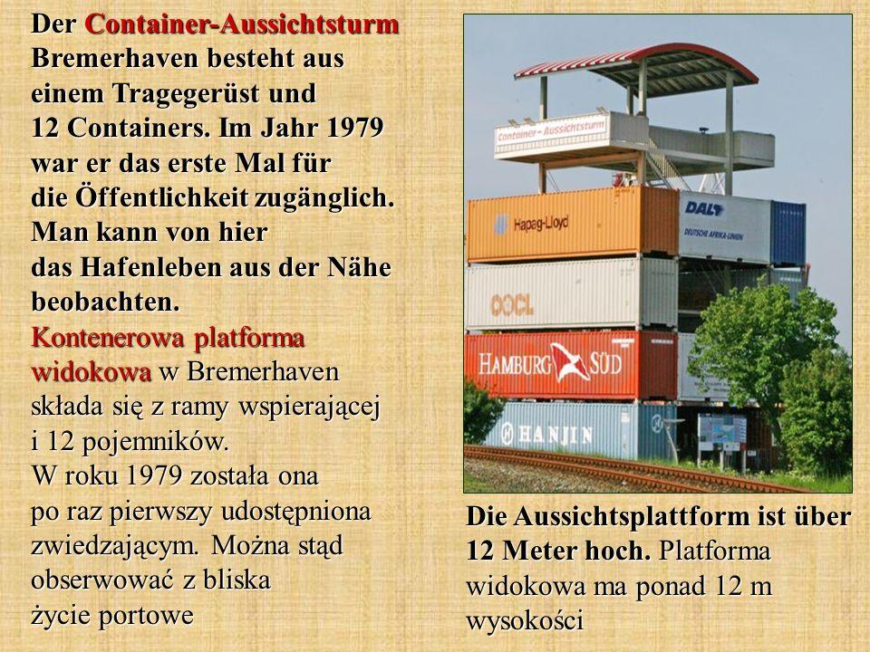 Die Aussichtsplattform ist über 12 Meter hoch. Platforma widokowa ma ponad 12 m wysokości Der Container-Aussichtsturm Bremerhaven besteht aus einem Tr