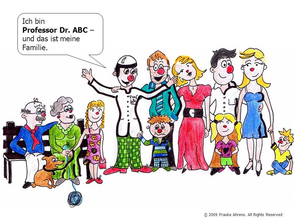 © 2009 Frauke Ahrens. All Rights Reserved Ich bin Professor Dr. ABC – und das ist meine Familie.