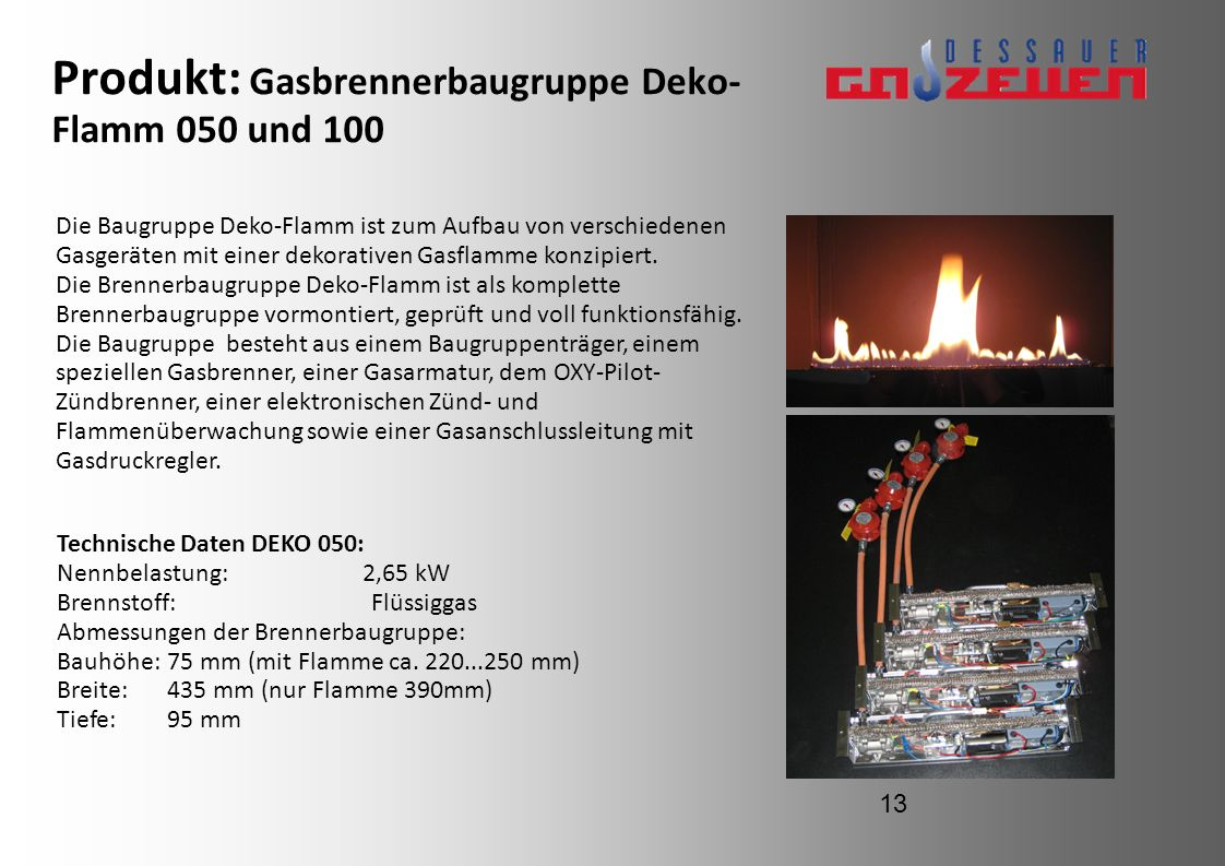 Produkt: Gasbrennerbaugruppe Deko- Flamm 050 und 100 Technische Daten DEKO 050: Nennbelastung: 2,65 kW Brennstoff:Flüssiggas Abmessungen der Brennerba