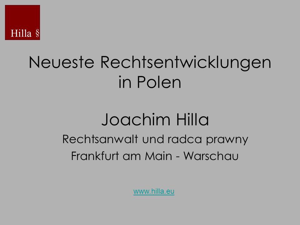 Neueste Rechtsentwicklungen in Polen Joachim Hilla Rechtsanwalt und radca prawny Frankfurt am Main - Warschau www.hilla.eu