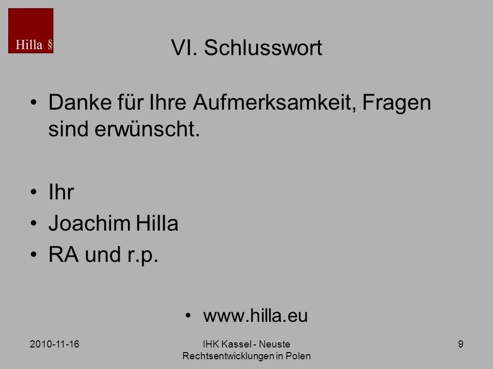 2010-11-16IHK Kassel - Neuste Rechtsentwicklungen in Polen 9 VI. Schlusswort Danke für Ihre Aufmerksamkeit, Fragen sind erwünscht. Ihr Joachim Hilla R