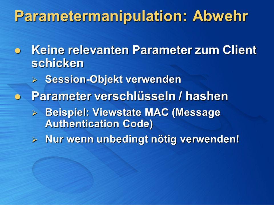 Parametermanipulation: Abwehr Keine relevanten Parameter zum Client schicken Keine relevanten Parameter zum Client schicken Session-Objekt verwenden Session-Objekt verwenden Parameter verschlüsseln / hashen Parameter verschlüsseln / hashen Beispiel: Viewstate MAC (Message Authentication Code) Beispiel: Viewstate MAC (Message Authentication Code) Nur wenn unbedingt nötig verwenden.
