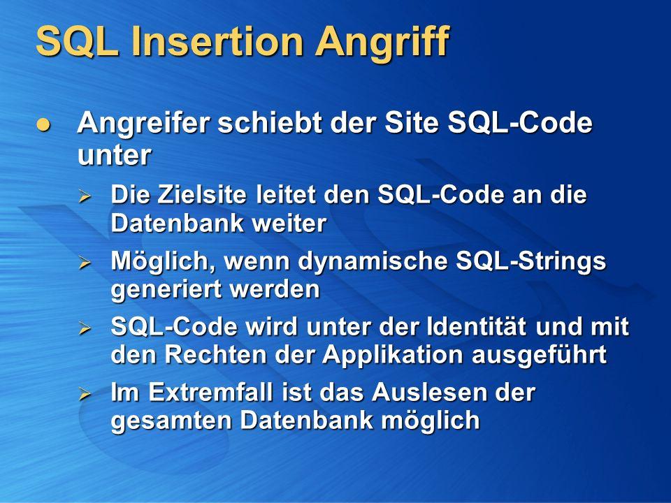 SQL Insertion Angriff Angreifer schiebt der Site SQL-Code unter Angreifer schiebt der Site SQL-Code unter Die Zielsite leitet den SQL-Code an die Datenbank weiter Die Zielsite leitet den SQL-Code an die Datenbank weiter Möglich, wenn dynamische SQL-Strings generiert werden Möglich, wenn dynamische SQL-Strings generiert werden SQL-Code wird unter der Identität und mit den Rechten der Applikation ausgeführt SQL-Code wird unter der Identität und mit den Rechten der Applikation ausgeführt Im Extremfall ist das Auslesen der gesamten Datenbank möglich Im Extremfall ist das Auslesen der gesamten Datenbank möglich