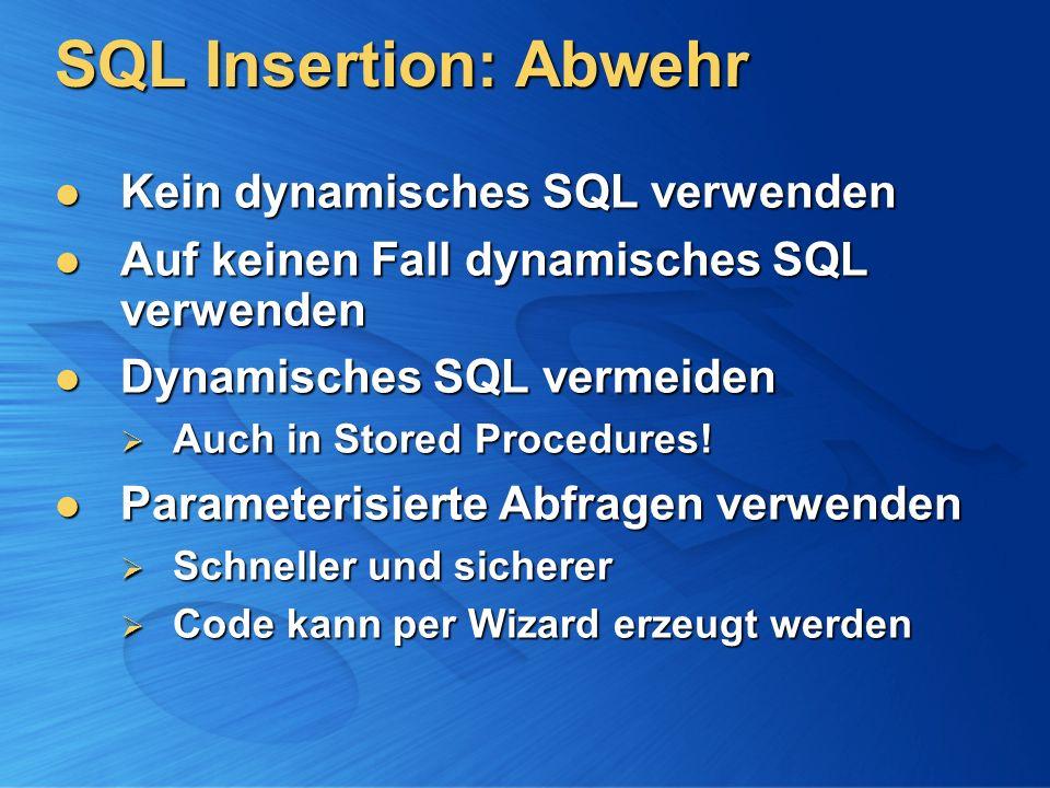 SQL Insertion: Abwehr Kein dynamisches SQL verwenden Kein dynamisches SQL verwenden Auf keinen Fall dynamisches SQL verwenden Auf keinen Fall dynamisches SQL verwenden Dynamisches SQL vermeiden Dynamisches SQL vermeiden Auch in Stored Procedures.