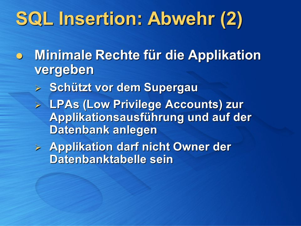 SQL Insertion: Abwehr (2) Minimale Rechte für die Applikation vergeben Minimale Rechte für die Applikation vergeben Schützt vor dem Supergau Schützt vor dem Supergau LPAs (Low Privilege Accounts) zur Applikationsausführung und auf der Datenbank anlegen LPAs (Low Privilege Accounts) zur Applikationsausführung und auf der Datenbank anlegen Applikation darf nicht Owner der Datenbanktabelle sein Applikation darf nicht Owner der Datenbanktabelle sein