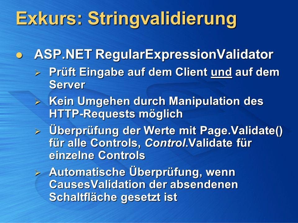 Exkurs: Stringvalidierung ASP.NET RegularExpressionValidator ASP.NET RegularExpressionValidator Prüft Eingabe auf dem Client und auf dem Server Prüft Eingabe auf dem Client und auf dem Server Kein Umgehen durch Manipulation des HTTP-Requests möglich Kein Umgehen durch Manipulation des HTTP-Requests möglich Überprüfung der Werte mit Page.Validate() für alle Controls, Control.Validate für einzelne Controls Überprüfung der Werte mit Page.Validate() für alle Controls, Control.Validate für einzelne Controls Automatische Überprüfung, wenn CausesValidation der absendenen Schaltfläche gesetzt ist Automatische Überprüfung, wenn CausesValidation der absendenen Schaltfläche gesetzt ist