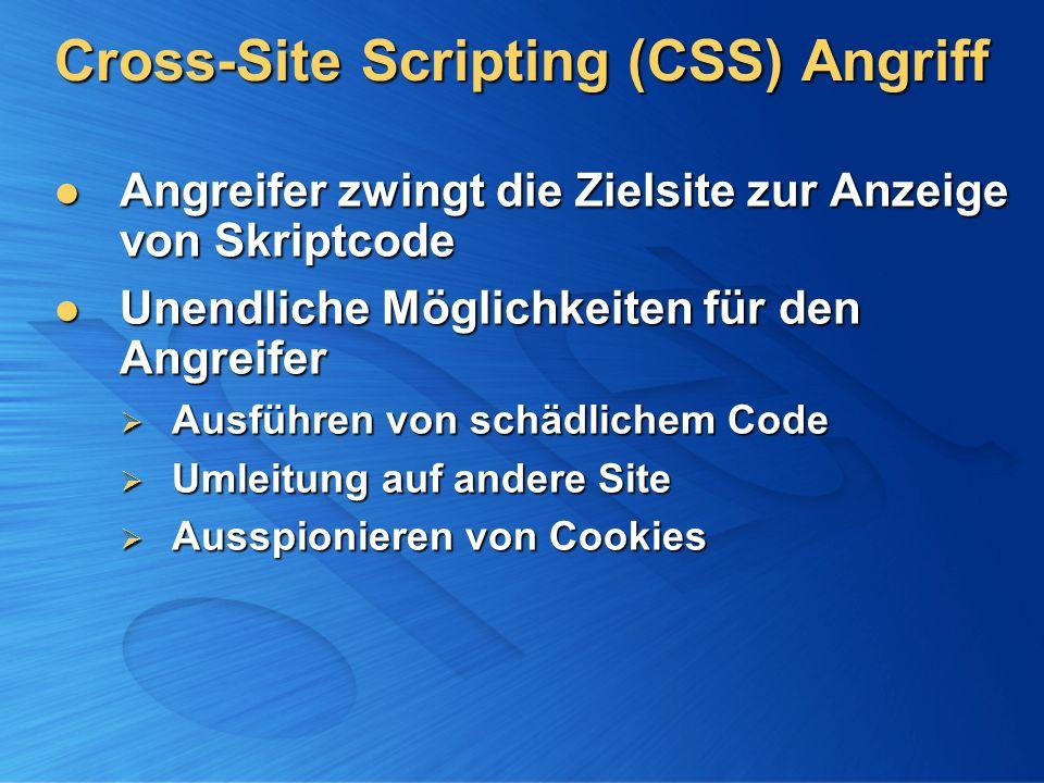 Cross-Site Scripting (CSS) Angriff Angreifer zwingt die Zielsite zur Anzeige von Skriptcode Angreifer zwingt die Zielsite zur Anzeige von Skriptcode Unendliche Möglichkeiten für den Angreifer Unendliche Möglichkeiten für den Angreifer Ausführen von schädlichem Code Ausführen von schädlichem Code Umleitung auf andere Site Umleitung auf andere Site Ausspionieren von Cookies Ausspionieren von Cookies
