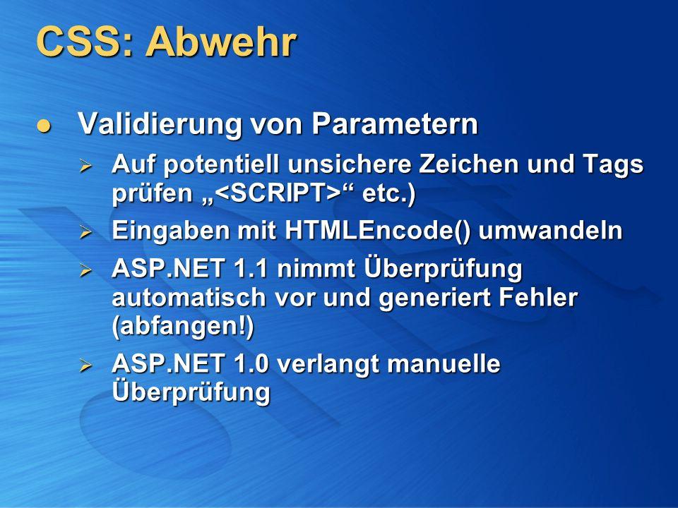 CSS: Abwehr Validierung von Parametern Validierung von Parametern Auf potentiell unsichere Zeichen und Tags prüfen etc.) Auf potentiell unsichere Zeichen und Tags prüfen etc.) Eingaben mit HTMLEncode() umwandeln Eingaben mit HTMLEncode() umwandeln ASP.NET 1.1 nimmt Überprüfung automatisch vor und generiert Fehler (abfangen!) ASP.NET 1.1 nimmt Überprüfung automatisch vor und generiert Fehler (abfangen!) ASP.NET 1.0 verlangt manuelle Überprüfung ASP.NET 1.0 verlangt manuelle Überprüfung
