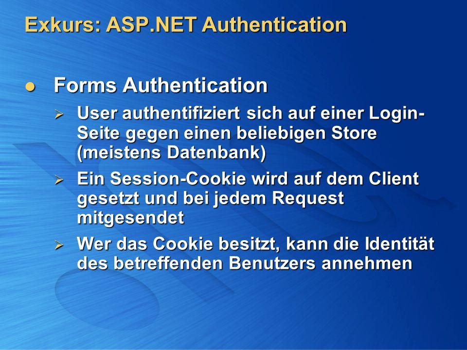 Exkurs: ASP.NET Authentication Forms Authentication Forms Authentication User authentifiziert sich auf einer Login- Seite gegen einen beliebigen Store (meistens Datenbank) User authentifiziert sich auf einer Login- Seite gegen einen beliebigen Store (meistens Datenbank) Ein Session-Cookie wird auf dem Client gesetzt und bei jedem Request mitgesendet Ein Session-Cookie wird auf dem Client gesetzt und bei jedem Request mitgesendet Wer das Cookie besitzt, kann die Identität des betreffenden Benutzers annehmen Wer das Cookie besitzt, kann die Identität des betreffenden Benutzers annehmen