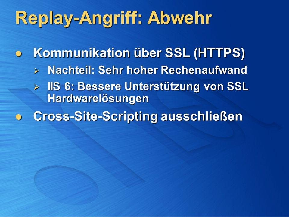 Replay-Angriff: Abwehr Kommunikation über SSL (HTTPS) Kommunikation über SSL (HTTPS) Nachteil: Sehr hoher Rechenaufwand Nachteil: Sehr hoher Rechenaufwand IIS 6: Bessere Unterstützung von SSL Hardwarelösungen IIS 6: Bessere Unterstützung von SSL Hardwarelösungen Cross-Site-Scripting ausschließen Cross-Site-Scripting ausschließen