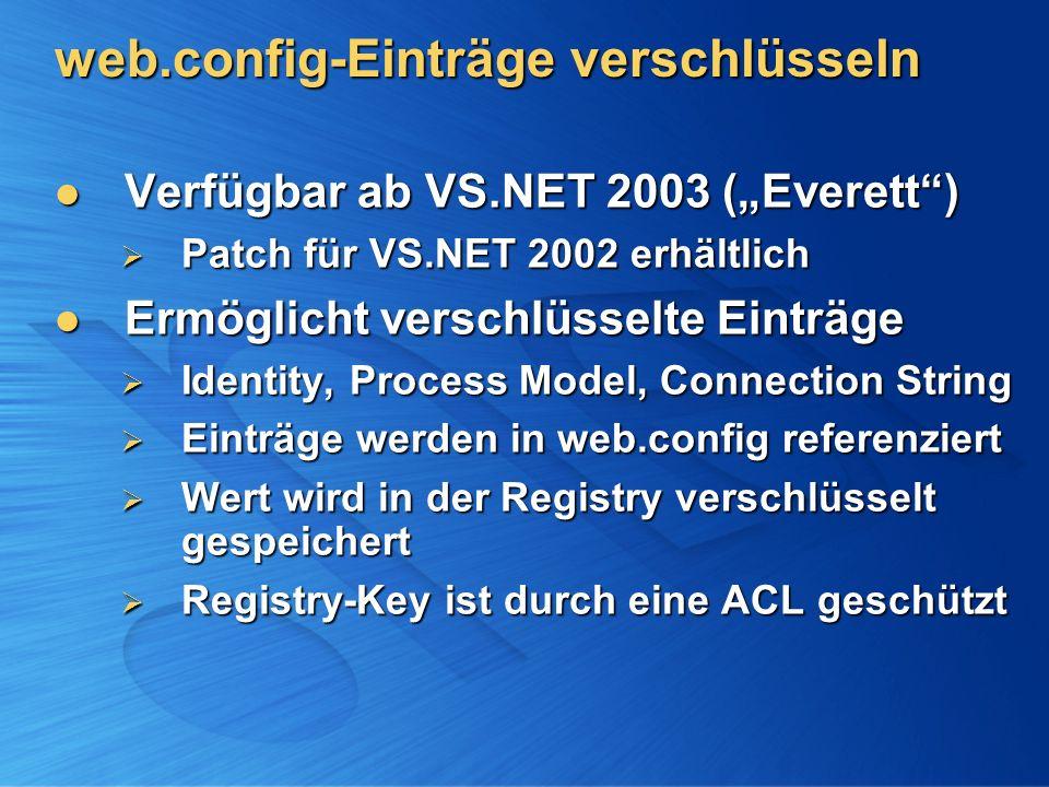 web.config-Einträge verschlüsseln Verfügbar ab VS.NET 2003 (Everett) Verfügbar ab VS.NET 2003 (Everett) Patch für VS.NET 2002 erhältlich Patch für VS.NET 2002 erhältlich Ermöglicht verschlüsselte Einträge Ermöglicht verschlüsselte Einträge Identity, Process Model, Connection String Identity, Process Model, Connection String Einträge werden in web.config referenziert Einträge werden in web.config referenziert Wert wird in der Registry verschlüsselt gespeichert Wert wird in der Registry verschlüsselt gespeichert Registry-Key ist durch eine ACL geschützt Registry-Key ist durch eine ACL geschützt