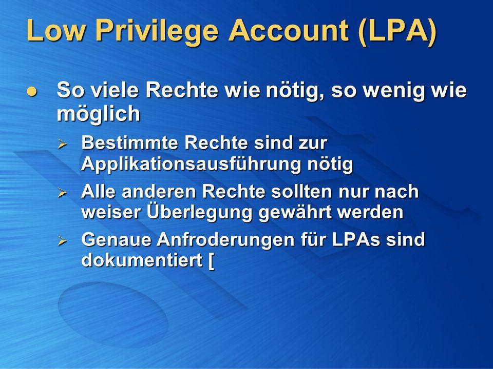 Low Privilege Account (LPA) So viele Rechte wie nötig, so wenig wie möglich So viele Rechte wie nötig, so wenig wie möglich Bestimmte Rechte sind zur Applikationsausführung nötig Bestimmte Rechte sind zur Applikationsausführung nötig Alle anderen Rechte sollten nur nach weiser Überlegung gewährt werden Alle anderen Rechte sollten nur nach weiser Überlegung gewährt werden Genaue Anfroderungen für LPAs sind dokumentiert [ Genaue Anfroderungen für LPAs sind dokumentiert [