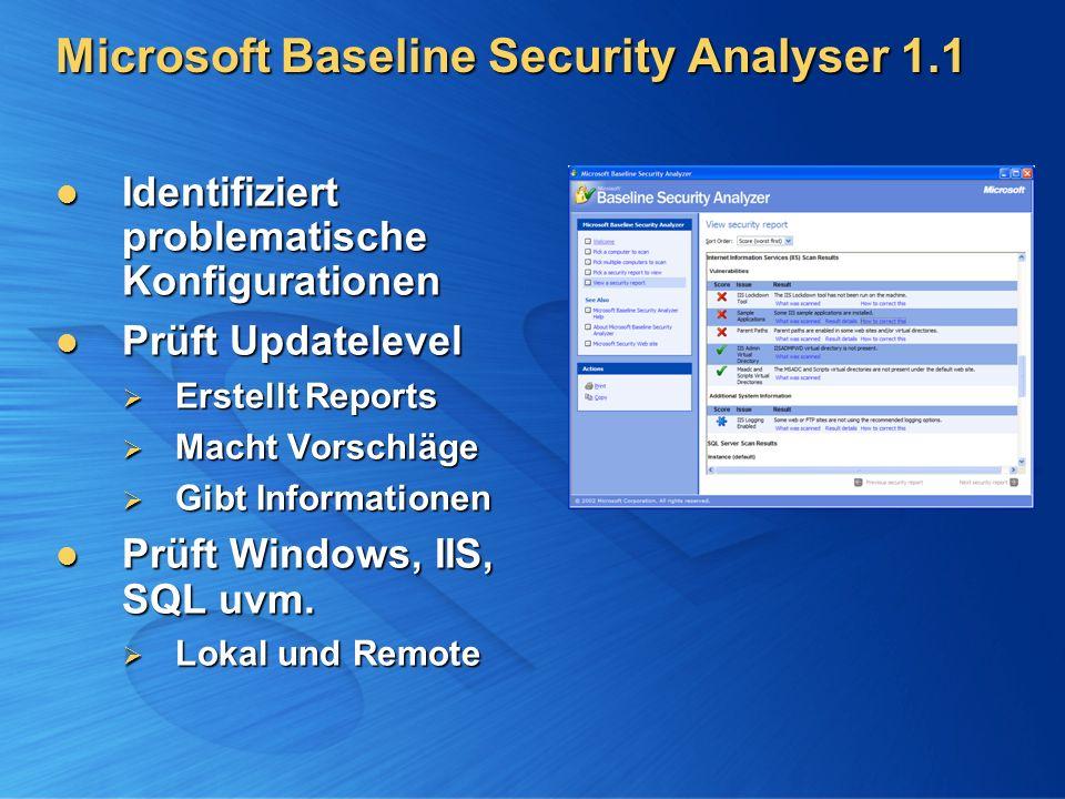 Microsoft Baseline Security Analyser 1.1 Identifiziert problematische Konfigurationen Identifiziert problematische Konfigurationen Prüft Updatelevel Prüft Updatelevel Erstellt Reports Erstellt Reports Macht Vorschläge Macht Vorschläge Gibt Informationen Gibt Informationen Prüft Windows, IIS, SQL uvm.