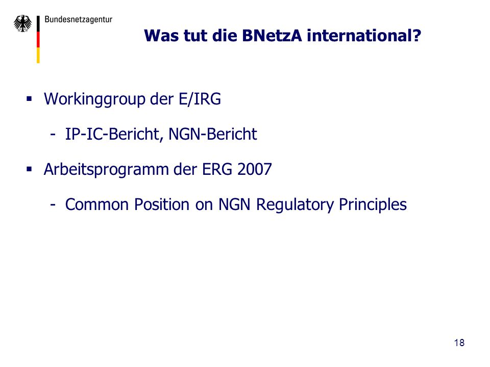18 Was tut die BNetzA international? Workinggroup der E/IRG -IP-IC-Bericht, NGN-Bericht Arbeitsprogramm der ERG 2007 -Common Position on NGN Regulator