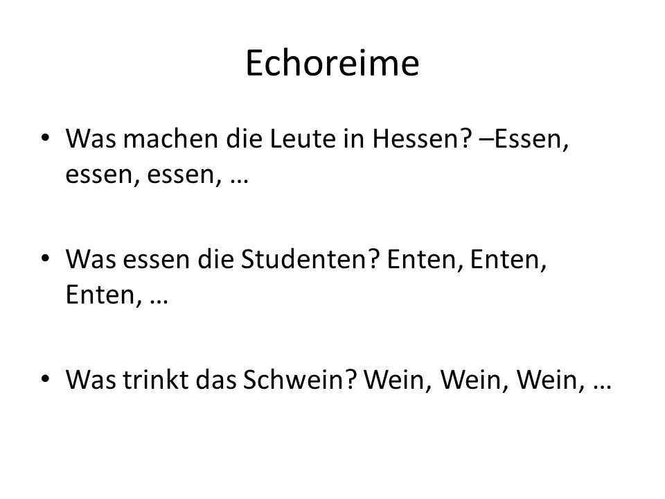Echoreime Was machen die Leute in Hessen? –Essen, essen, essen, … Was essen die Studenten? Enten, Enten, Enten, … Was trinkt das Schwein? Wein, Wein,