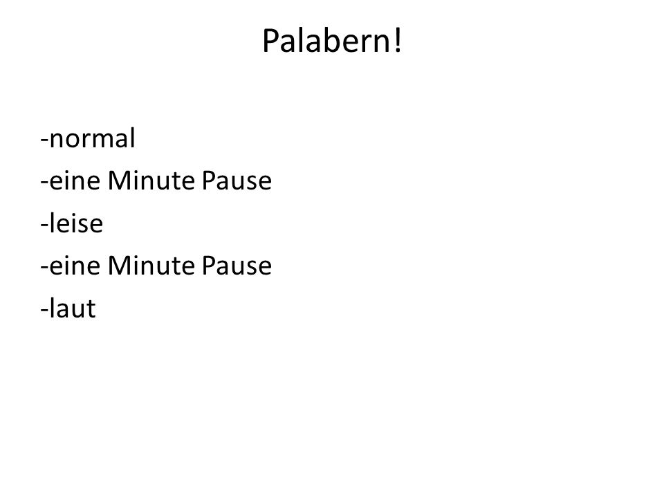 Palabern! -normal -eine Minute Pause -leise -eine Minute Pause -laut