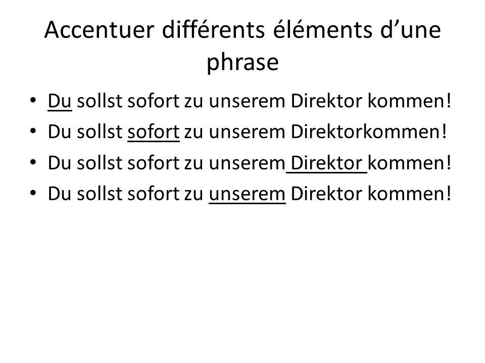 Accentuer différents éléments dune phrase Du sollst sofort zu unserem Direktor kommen!