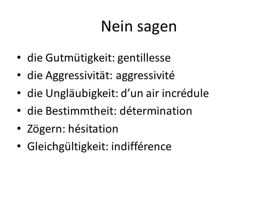 Nein sagen die Gutmütigkeit: gentillesse die Aggressivität: aggressivité die Ungläubigkeit: dun air incrédule die Bestimmtheit: détermination Zögern:
