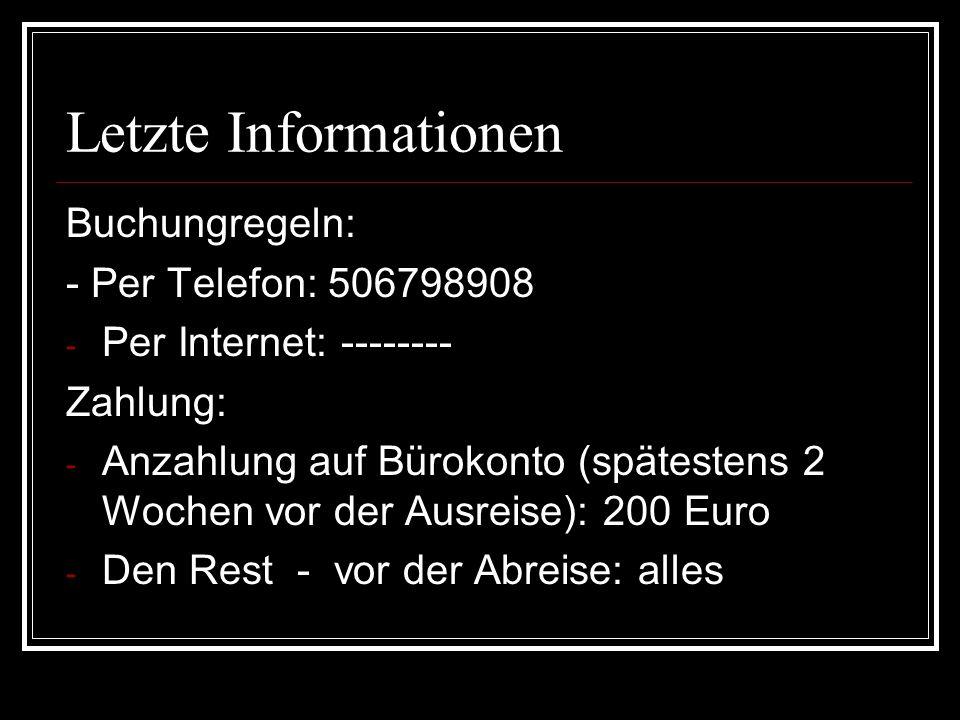 Letzte Informationen Buchungregeln: - Per Telefon: 506798908 - Per Internet: -------- Zahlung: - Anzahlung auf Bürokonto (spätestens 2 Wochen vor der Ausreise): 200 Euro - Den Rest - vor der Abreise: alles