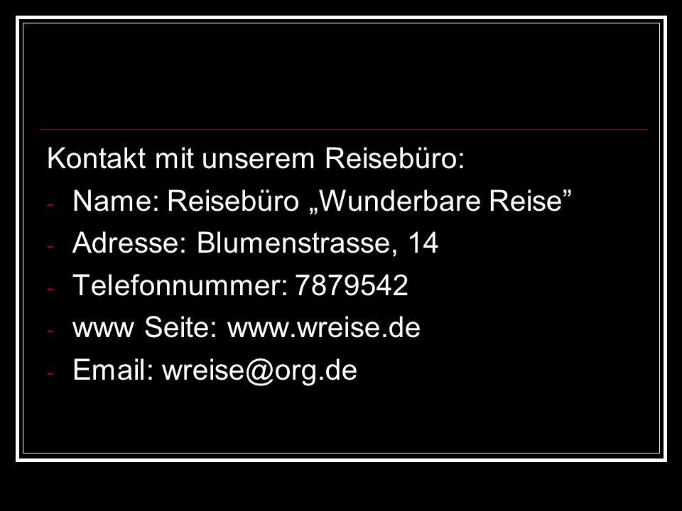 Kontakt mit unserem Reisebüro: - Name: Reisebüro Wunderbare Reise - Adresse: Blumenstrasse, 14 - Telefonnummer: 7879542 - www Seite: www.wreise.de - Email: wreise@org.de