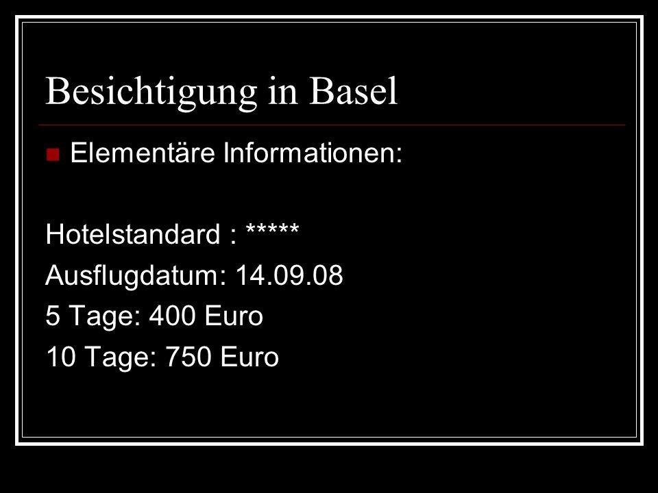 Besichtigung in Basel Elementäre Informationen: Hotelstandard : ***** Ausflugdatum: 14.09.08 5 Tage: 400 Euro 10 Tage: 750 Euro