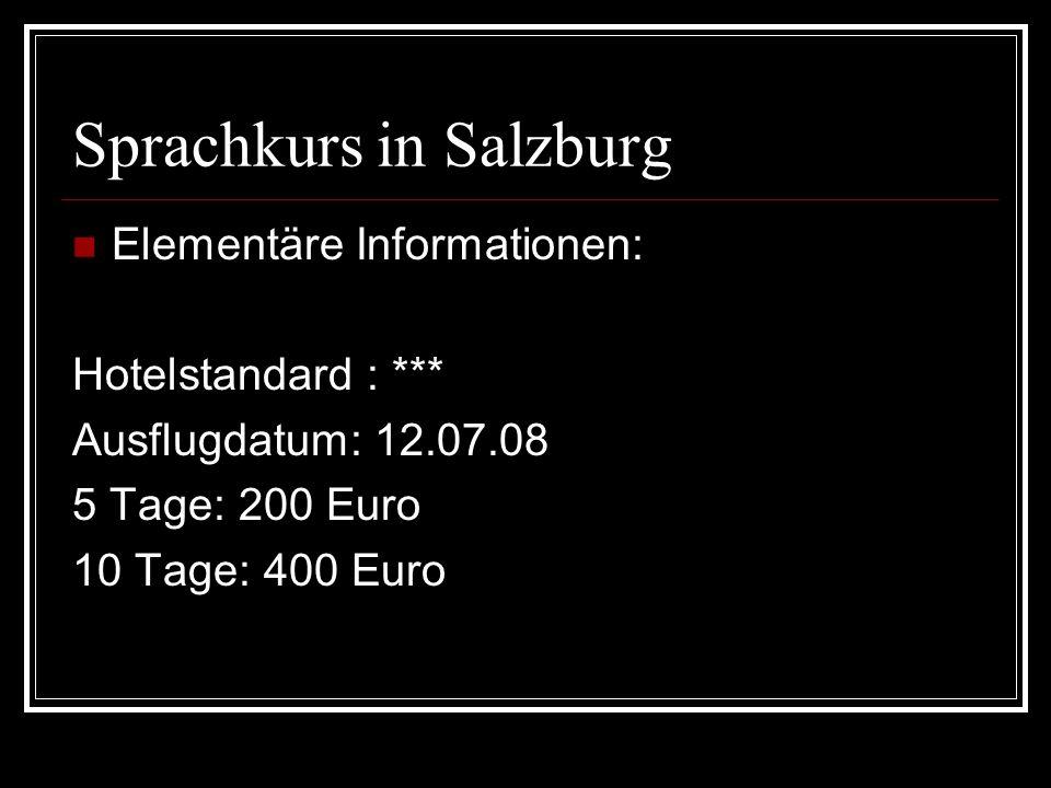 Sprachkurs in Salzburg Elementäre Informationen: Hotelstandard : *** Ausflugdatum: 12.07.08 5 Tage: 200 Euro 10 Tage: 400 Euro