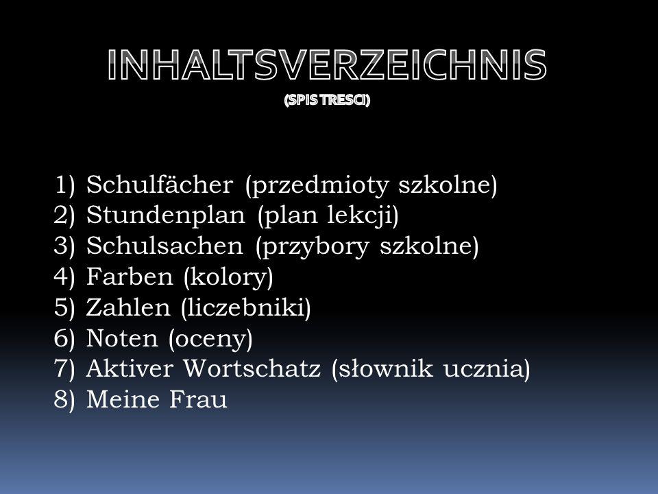 1) Schulfächer (przedmioty szkolne) 2) Stundenplan (plan lekcji) 3) Schulsachen (przybory szkolne) 4) Farben (kolory) 5) Zahlen (liczebniki) 6) Noten (oceny) 7) Aktiver Wortschatz (słownik ucznia) 8) Meine Frau K.K.