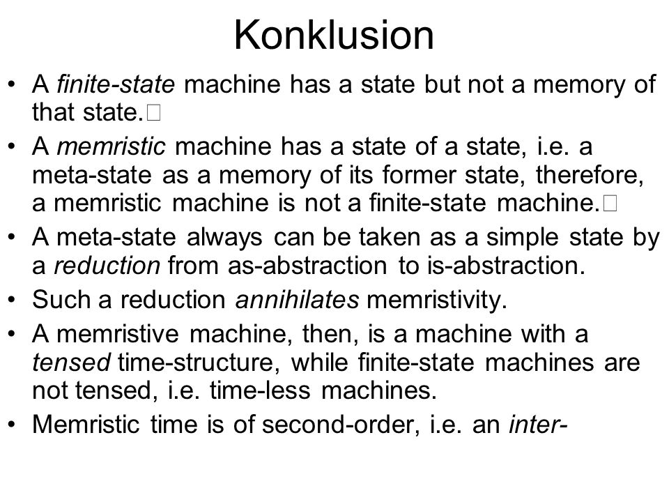 Konklusion A finite-state machine has a state but not a memory of that state. A memristic machine has a state of a state, i.e. a meta-state as a memor