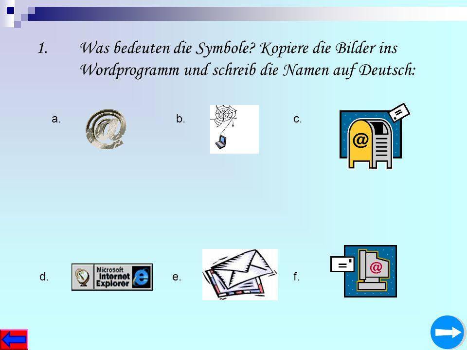 1.Was bedeuten die Symbole? Kopiere die Bilder ins Wordprogramm und schreib die Namen auf Deutsch: a.b.c. d.e.f.