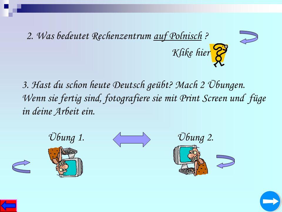 2. Was bedeutet Rechenzentrum auf Polnisch ? 3. Hast du schon heute Deutsch geübt? Mach 2 Übungen. Wenn sie fertig sind, fotografiere sie mit Print Sc