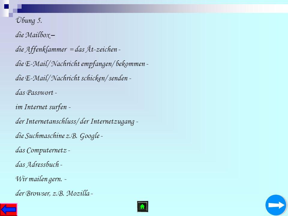 Übung 5. die Mailbox – die Affenklammer = das Ät-zeichen - die E-Mail/ Nachricht empfangen/ bekommen - die E-Mail/ Nachricht schicken/ senden - das Pa