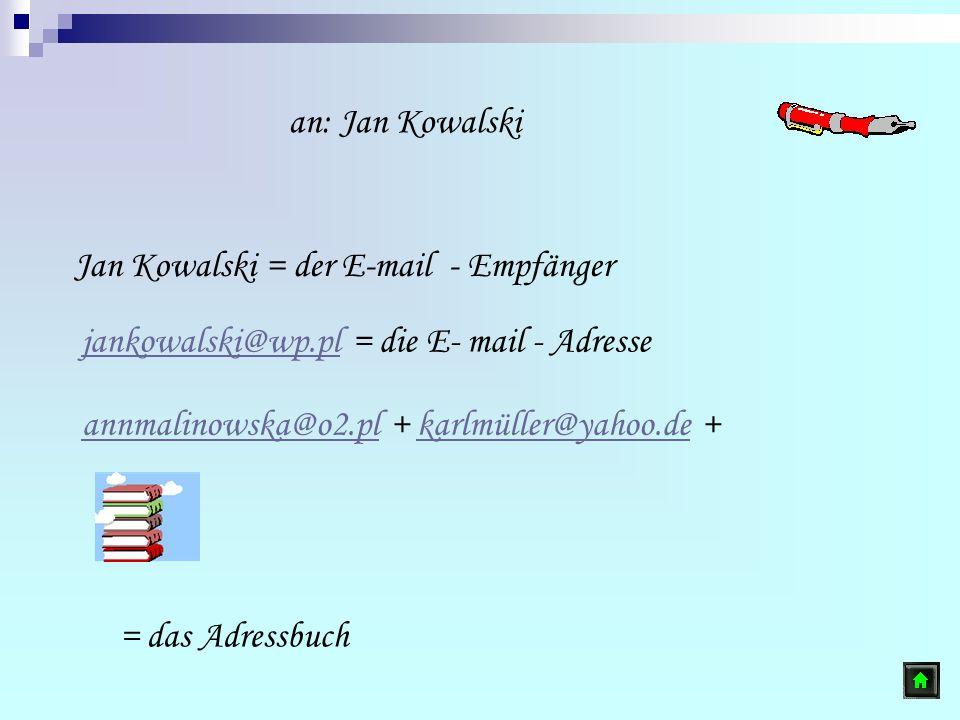 Jan Kowalski = der E-mail - Empfänger jankowalski@wp.pljankowalski@wp.pl = die E- mail - Adresse annmalinowska@o2.plannmalinowska@o2.pl + karlmüller@y