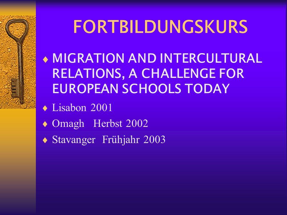 FORTBILDUNGSKURS MIGRATION AND INTERCULTURAL RELATIONS, A CHALLENGE FOR EUROPEAN SCHOOLS TODAY Lisabon 2001 Omagh Herbst 2002 Stavanger Frühjahr 2003
