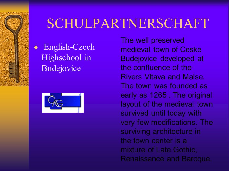 SCHULPARTNERSCHAFT English-Czech Highschool in Budejovice The well preserved medieval town of Ceske Budejovice developed at the confluence of the Rivers Vltava and Malse.