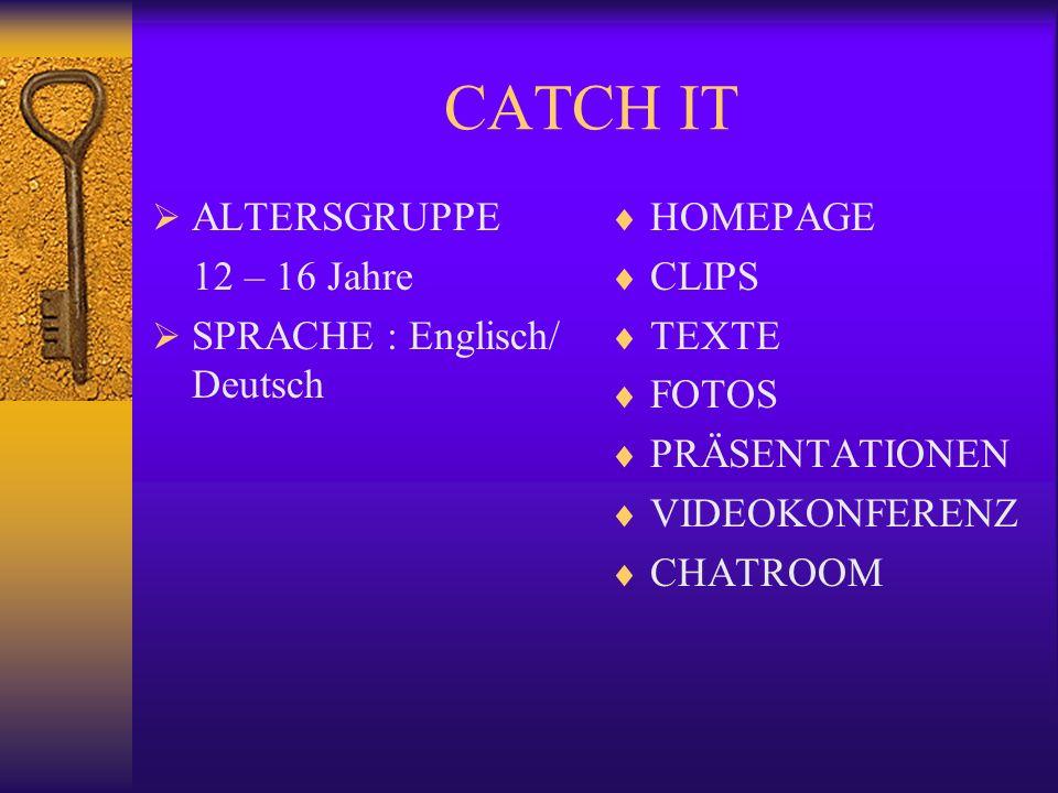 CATCH IT ALTERSGRUPPE 12 – 16 Jahre SPRACHE : Englisch/ Deutsch HOMEPAGE CLIPS TEXTE FOTOS PRÄSENTATIONEN VIDEOKONFERENZ CHATROOM