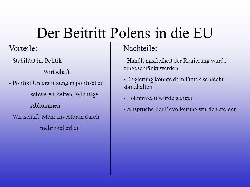 Der Beitritt Polens in die EU Vorteile: - Stabilität in: Politik Wirtschaft - Politik: Unterstützung in politischen schweren Zeiten; Wichtige Abkommen