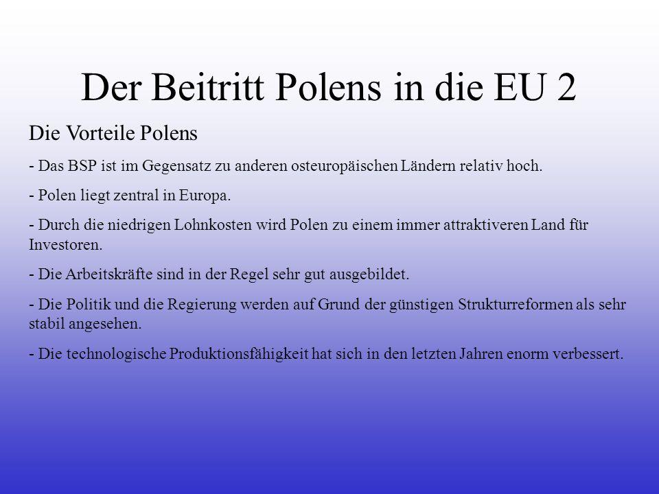 Der Beitritt Polens in die EU 2 Die Vorteile Polens - Das BSP ist im Gegensatz zu anderen osteuropäischen Ländern relativ hoch. - Polen liegt zentral