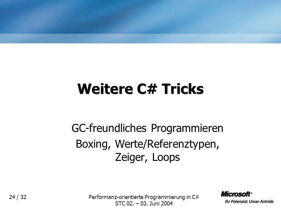 Performanz-orientierte Programmierung in C# STC 02. – 03. Juni 2004 24 / 32 Weitere C# Tricks GC-freundliches Programmieren Boxing, Werte/Referenztype